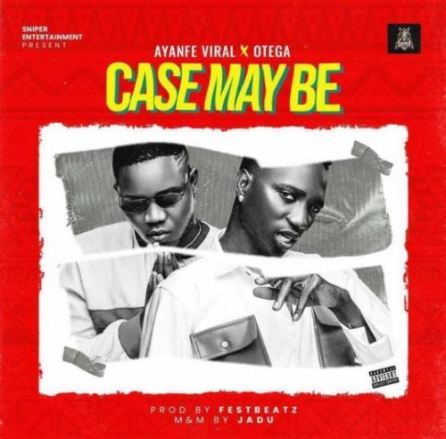 Ayanfe Viral - Case May Be Ft. Otega